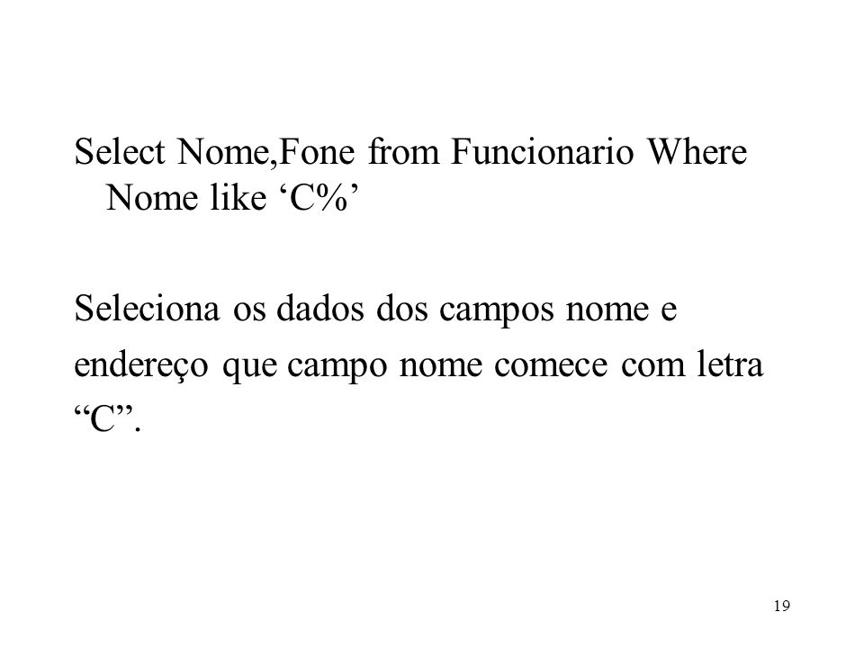 Select Nome,Fone from Funcionario Where Nome like C% Seleciona os dados dos campos nome e endereço que campo nome comece com letra C. 19