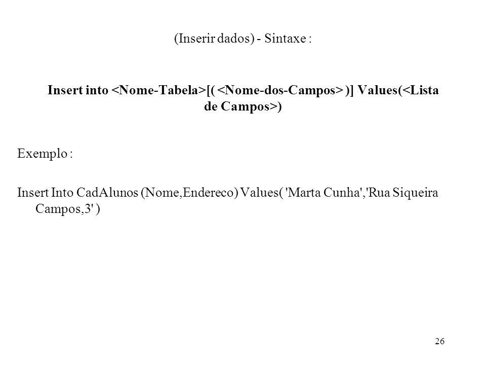 (Inserir dados) - Sintaxe : Insert into [( )] Values( ) Exemplo : Insert Into CadAlunos (Nome,Endereco) Values( 'Marta Cunha','Rua Siqueira Campos,3'