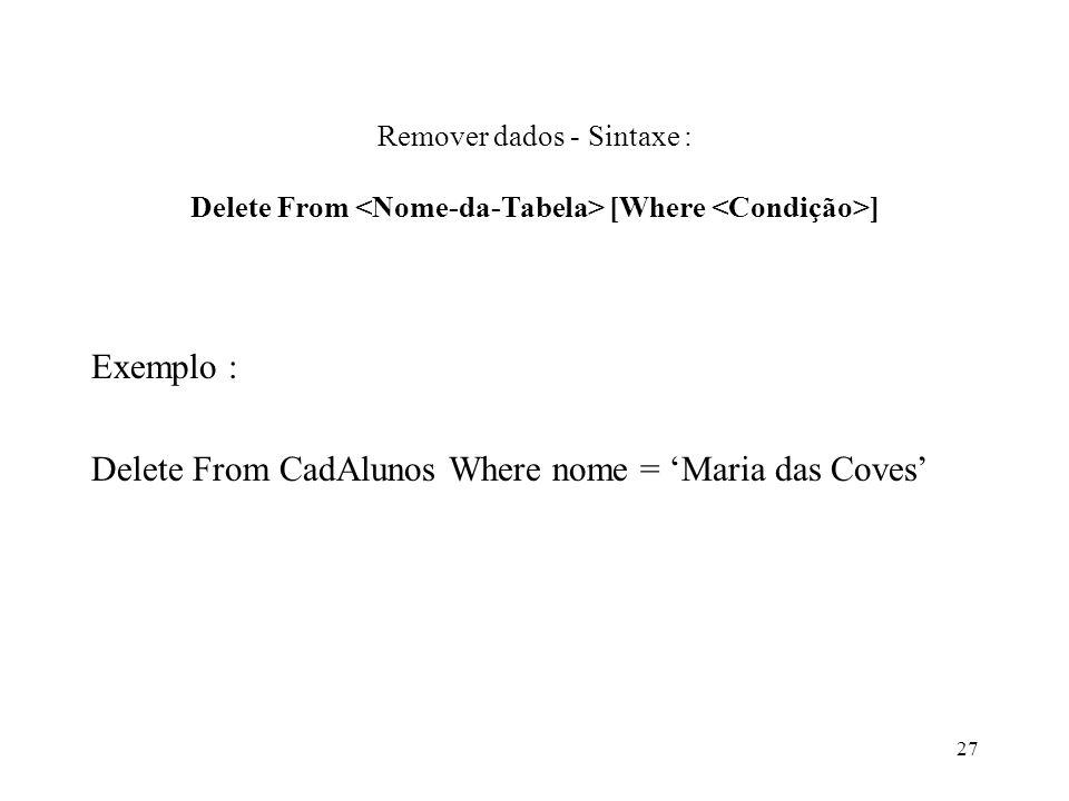 Remover dados - Sintaxe : Delete From [Where ] Exemplo : Delete From CadAlunos Where nome = Maria das Coves 27