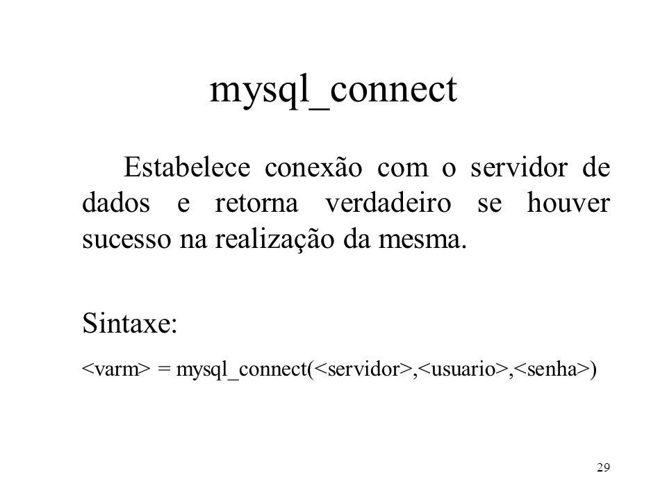 mysql_connect Estabelece conexão com o servidor de dados e retorna verdadeiro se houver sucesso na realização da mesma. Sintaxe: = mysql_connect(,, )