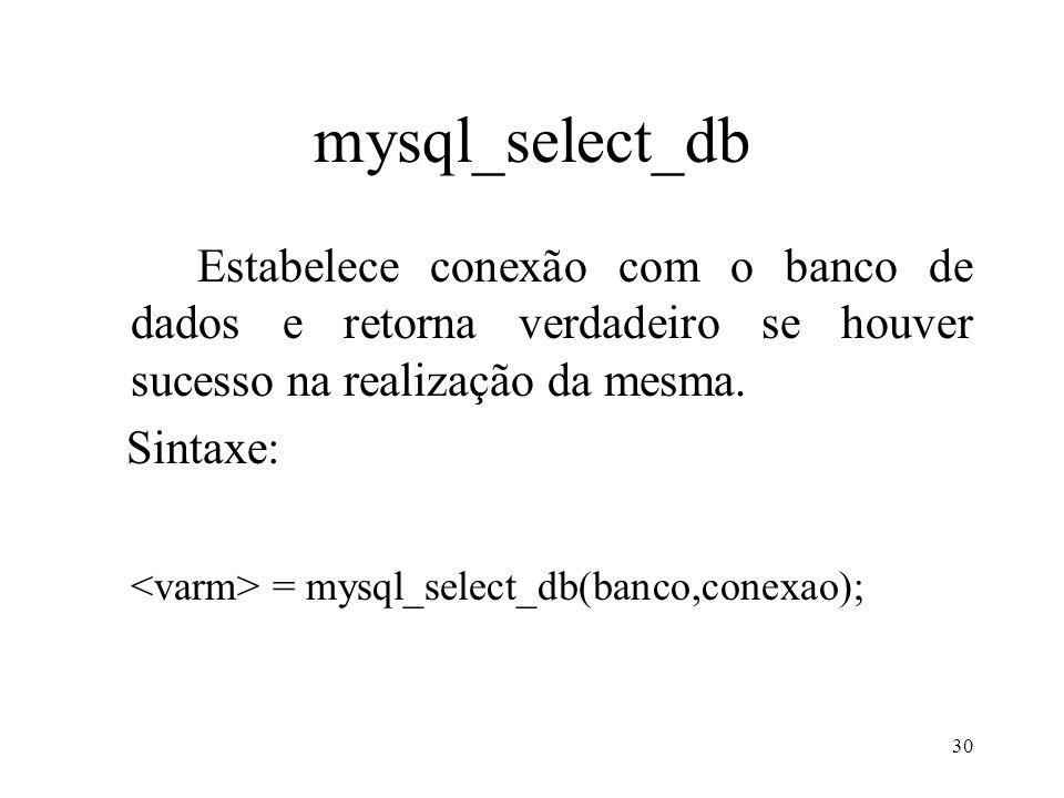 mysql_select_db Estabelece conexão com o banco de dados e retorna verdadeiro se houver sucesso na realização da mesma. Sintaxe: = mysql_select_db(banc