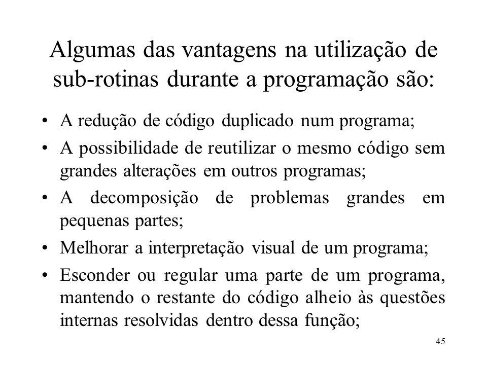 Algumas das vantagens na utilização de sub-rotinas durante a programação são: A redução de código duplicado num programa; A possibilidade de reutiliza