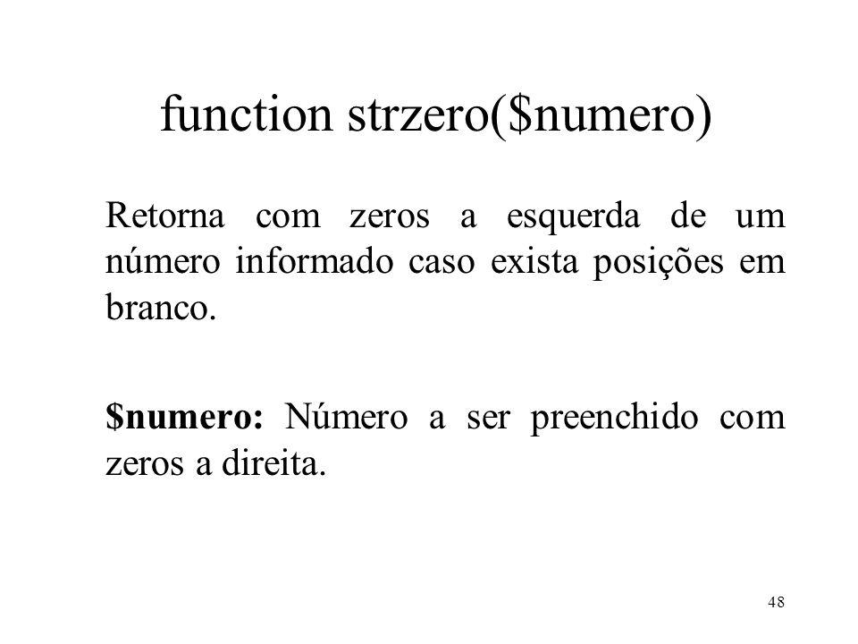 function strzero($numero) Retorna com zeros a esquerda de um número informado caso exista posições em branco. $numero: Número a ser preenchido com zer