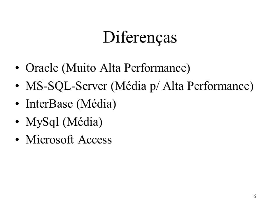 6 Diferenças Oracle (Muito Alta Performance) MS-SQL-Server (Média p/ Alta Performance) InterBase (Média) MySql (Média) Microsoft Access