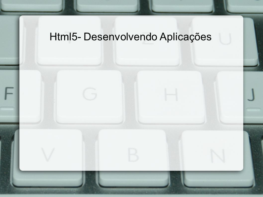 Html5- Desenvolvendo Aplicações