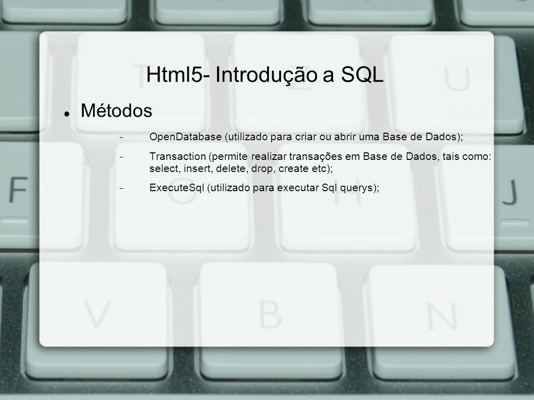 Html5- Introdução a SQL Métodos OpenDatabase (utilizado para criar ou abrir uma Base de Dados); Transaction (permite realizar transações em Base de Dados, tais como: select, insert, delete, drop, create etc); ExecuteSql (utilizado para executar Sql querys);