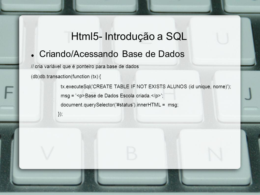 Html5- Introdução a SQL Criando/Acessando Base de Dados // cria variável que é ponteiro para base de dados (db)db.transaction(function (tx) { tx.executeSql( CREATE TABLE IF NOT EXISTS ALUNOS (id unique, nome) ); msg = Base de Dados Escola criada.