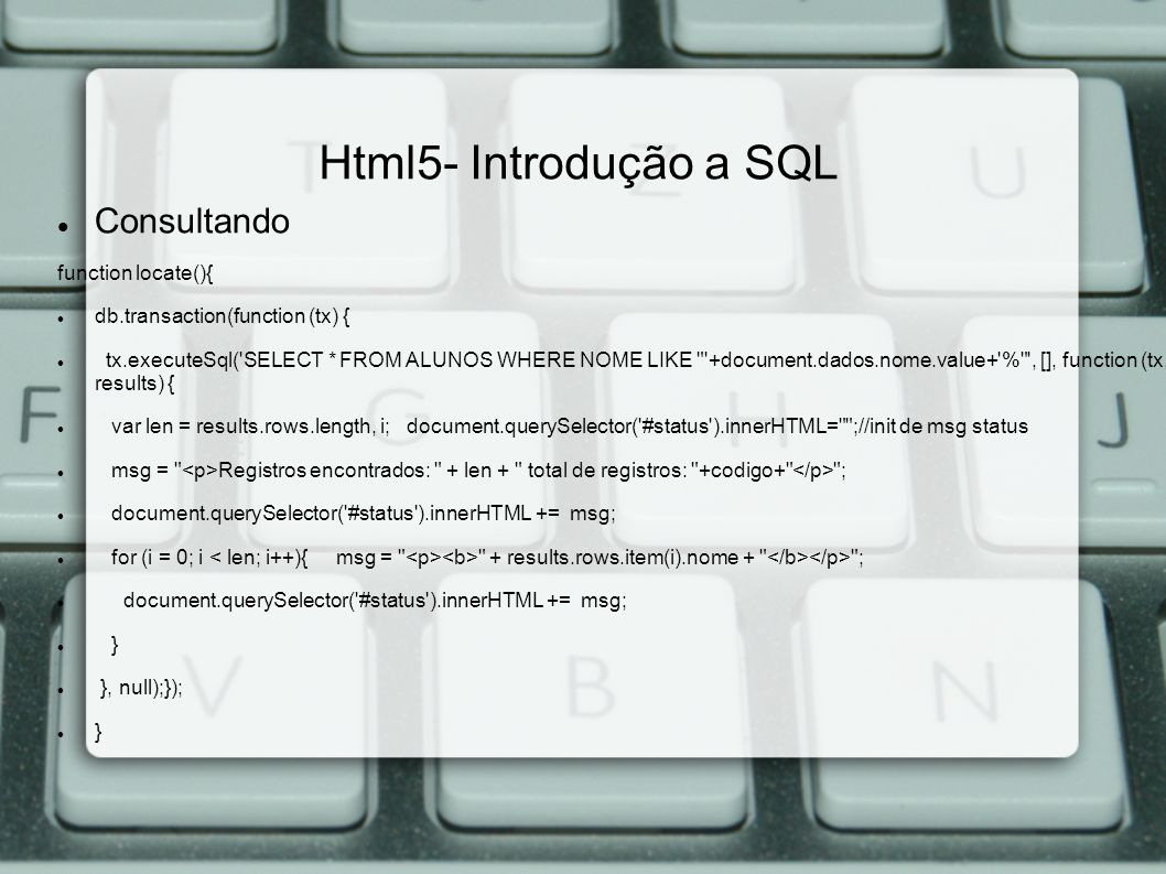 Html5- Introdução a SQL Consultando function locate(){ db.transaction(function (tx) { tx.executeSql( SELECT * FROM ALUNOS WHERE NOME LIKE +document.dados.nome.value+ % , [], function (tx, results) { var len = results.rows.length, i; document.querySelector( #status ).innerHTML= ;//init de msg status msg = Registros encontrados: + len + total de registros: +codigo+ ; document.querySelector( #status ).innerHTML += msg; for (i = 0; i + results.rows.item(i).nome + ; document.querySelector( #status ).innerHTML += msg; } }, null);}); }