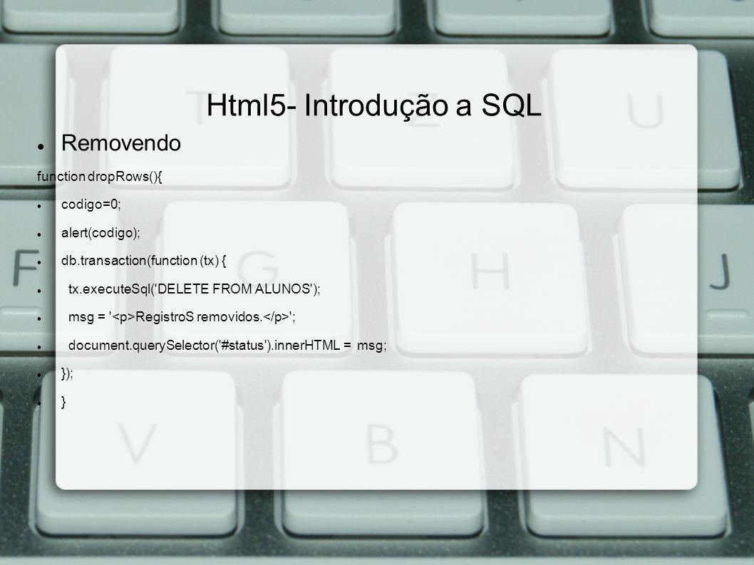Html5- Introdução a SQL Removendo function dropRows(){ codigo=0; alert(codigo); db.transaction(function (tx) { tx.executeSql( DELETE FROM ALUNOS ); msg = RegistroS removidos.