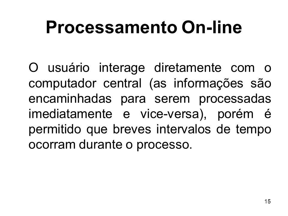 15 Processamento On-line O usuário interage diretamente com o computador central (as informações são encaminhadas para serem processadas imediatamente