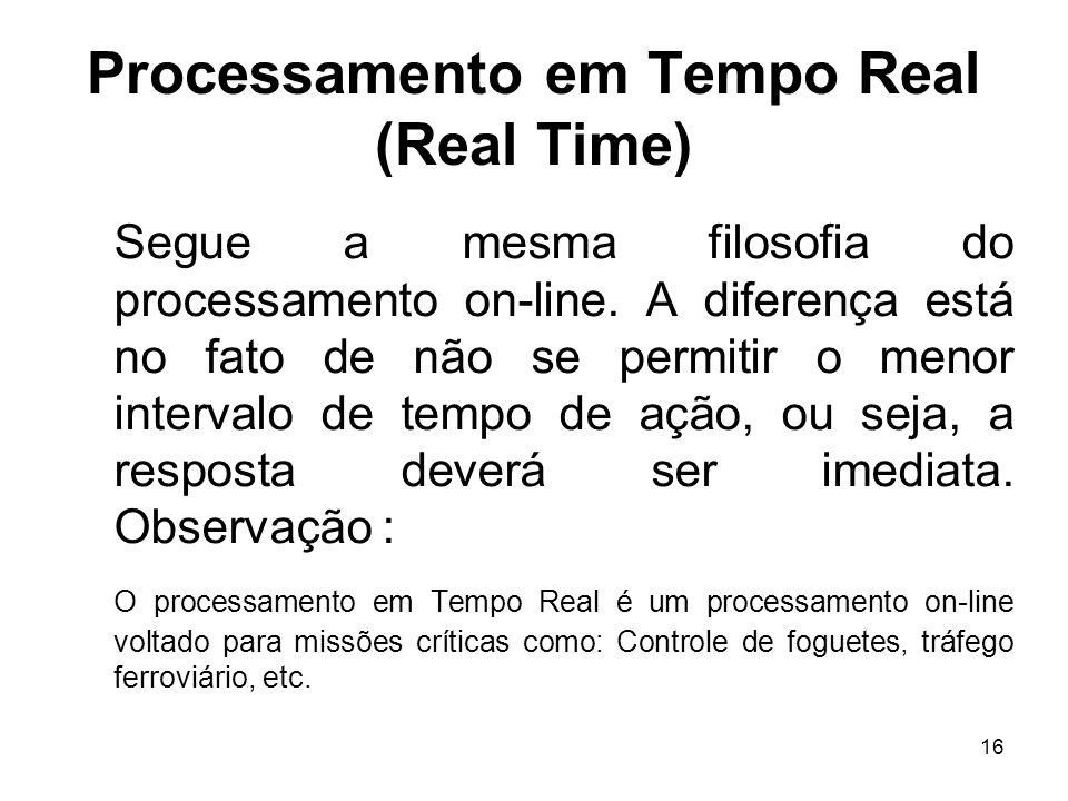 16 Processamento em Tempo Real (Real Time) Segue a mesma filosofia do processamento on-line. A diferença está no fato de não se permitir o menor inter