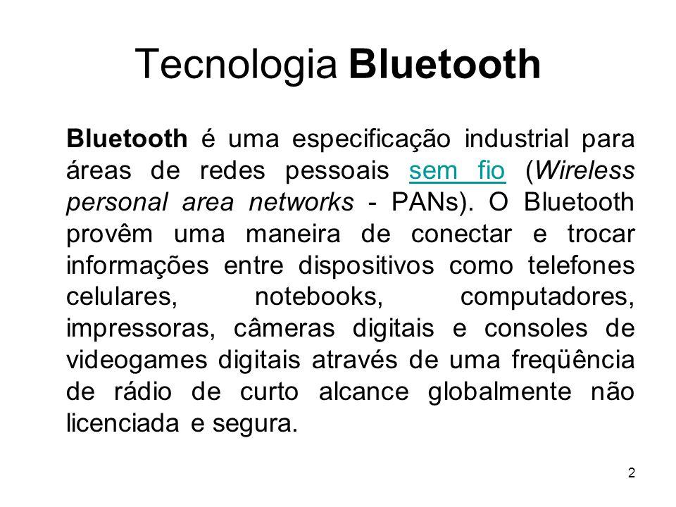 2 Tecnologia Bluetooth Bluetooth é uma especificação industrial para áreas de redes pessoais sem fio (Wireless personal area networks - PANs). O Bluet