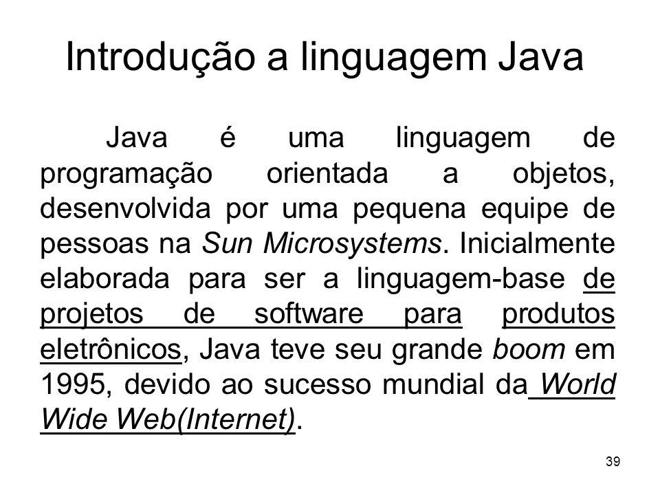 39 Introdução a linguagem Java Java é uma linguagem de programação orientada a objetos, desenvolvida por uma pequena equipe de pessoas na Sun Microsys