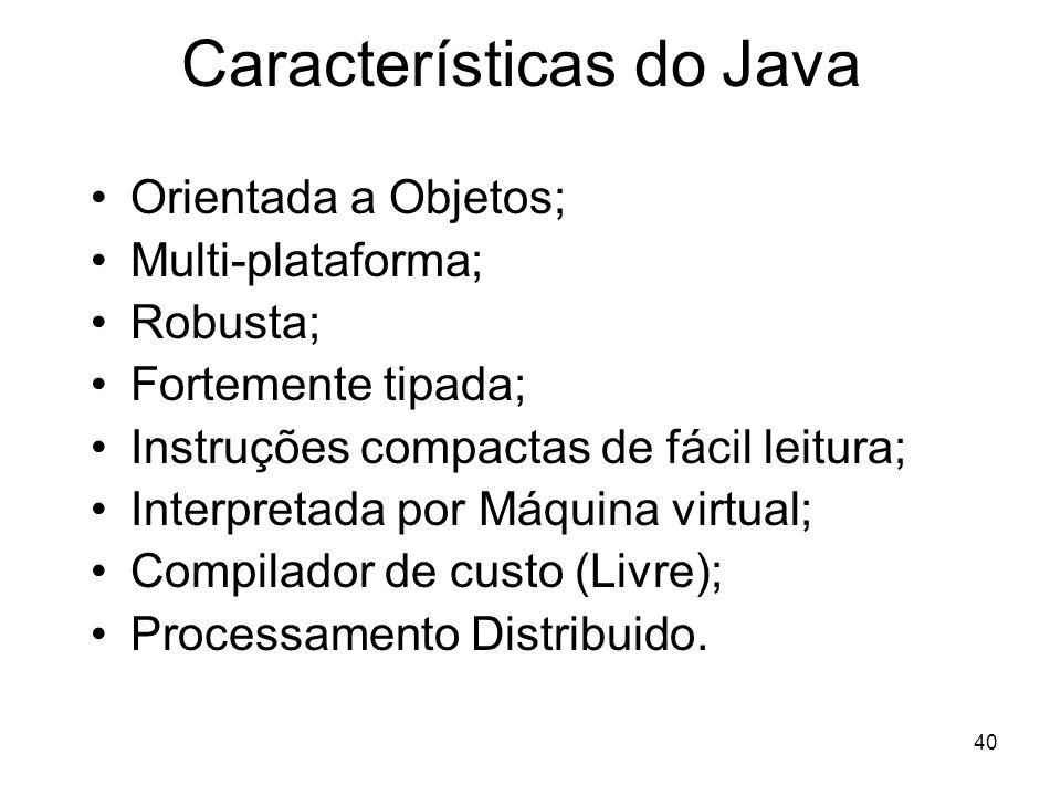 40 Características do Java Orientada a Objetos; Multi-plataforma; Robusta; Fortemente tipada; Instruções compactas de fácil leitura; Interpretada por