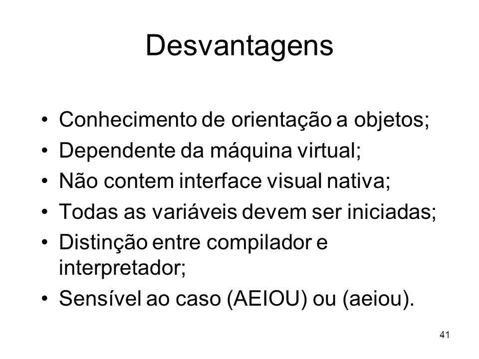 41 Desvantagens Conhecimento de orientação a objetos; Dependente da máquina virtual; Não contem interface visual nativa; Todas as variáveis devem ser