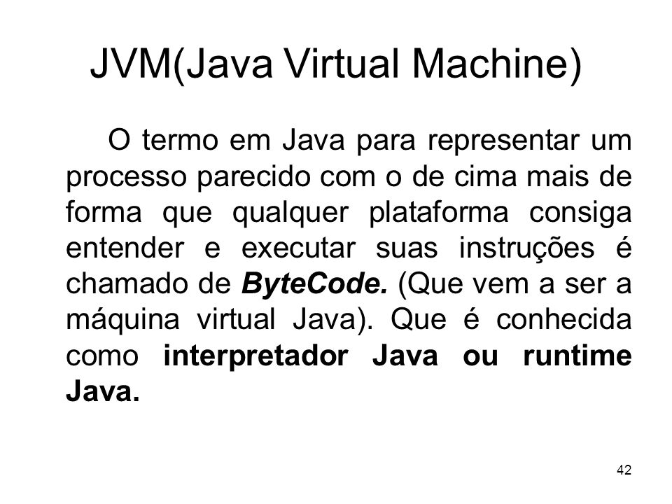 42 JVM(Java Virtual Machine) O termo em Java para representar um processo parecido com o de cima mais de forma que qualquer plataforma consiga entende