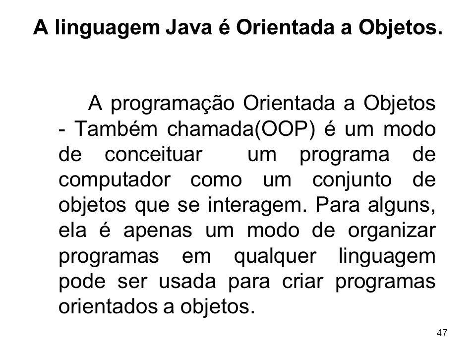 47 A linguagem Java é Orientada a Objetos. A programação Orientada a Objetos - Também chamada(OOP) é um modo de conceituar um programa de computador c
