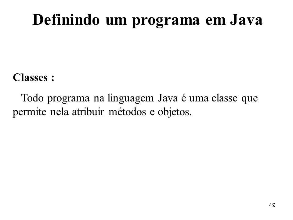 49 Definindo um programa em Java Classes : Todo programa na linguagem Java é uma classe que permite nela atribuir métodos e objetos.