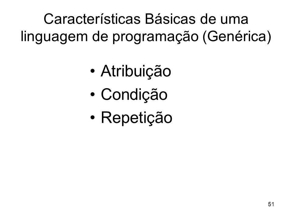 51 Características Básicas de uma linguagem de programação (Genérica) Atribuição Condição Repetição