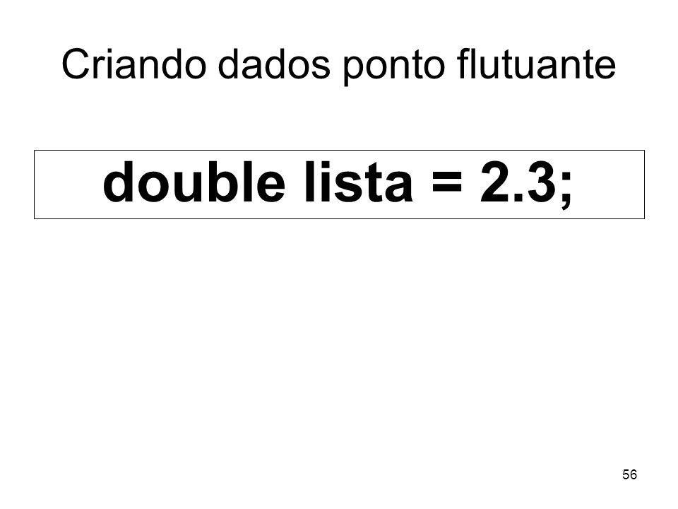 56 Criando dados ponto flutuante double lista = 2.3;