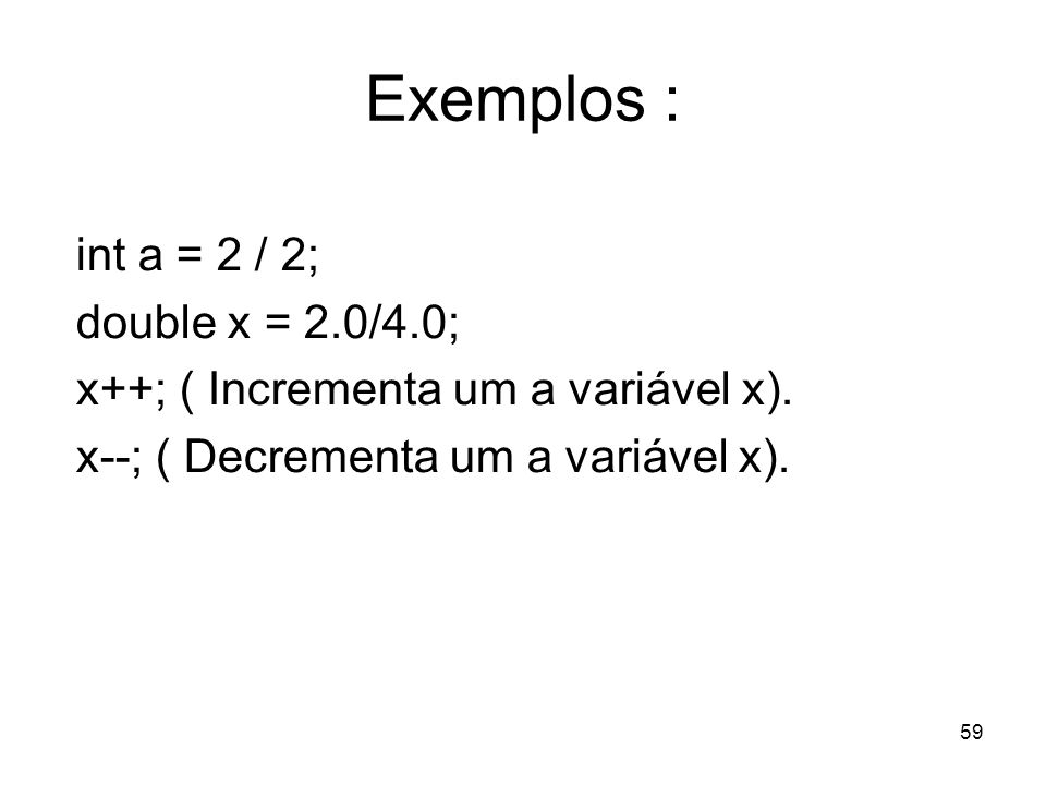 59 Exemplos : int a = 2 / 2; double x = 2.0/4.0; x++; ( Incrementa um a variável x). x--; ( Decrementa um a variável x).