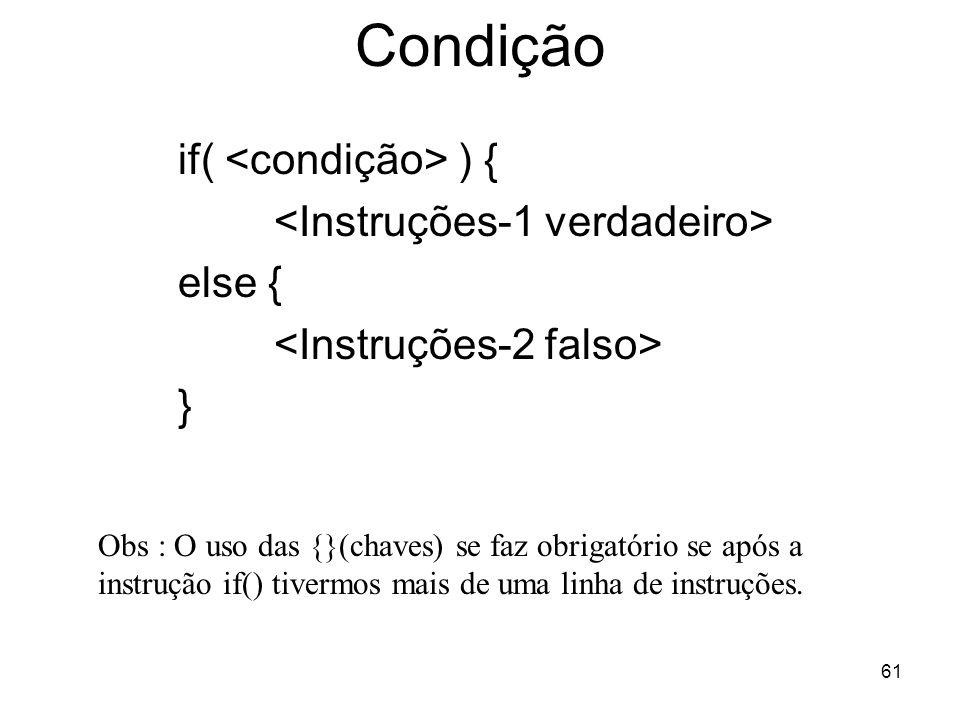 61 Condição if( ) { else { } Obs : O uso das {}(chaves) se faz obrigatório se após a instrução if() tivermos mais de uma linha de instruções.