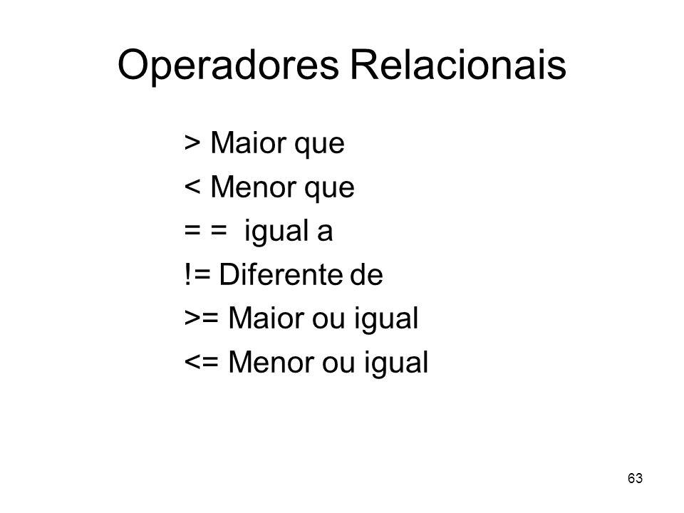 63 Operadores Relacionais > Maior que < Menor que = = igual a != Diferente de >= Maior ou igual <= Menor ou igual