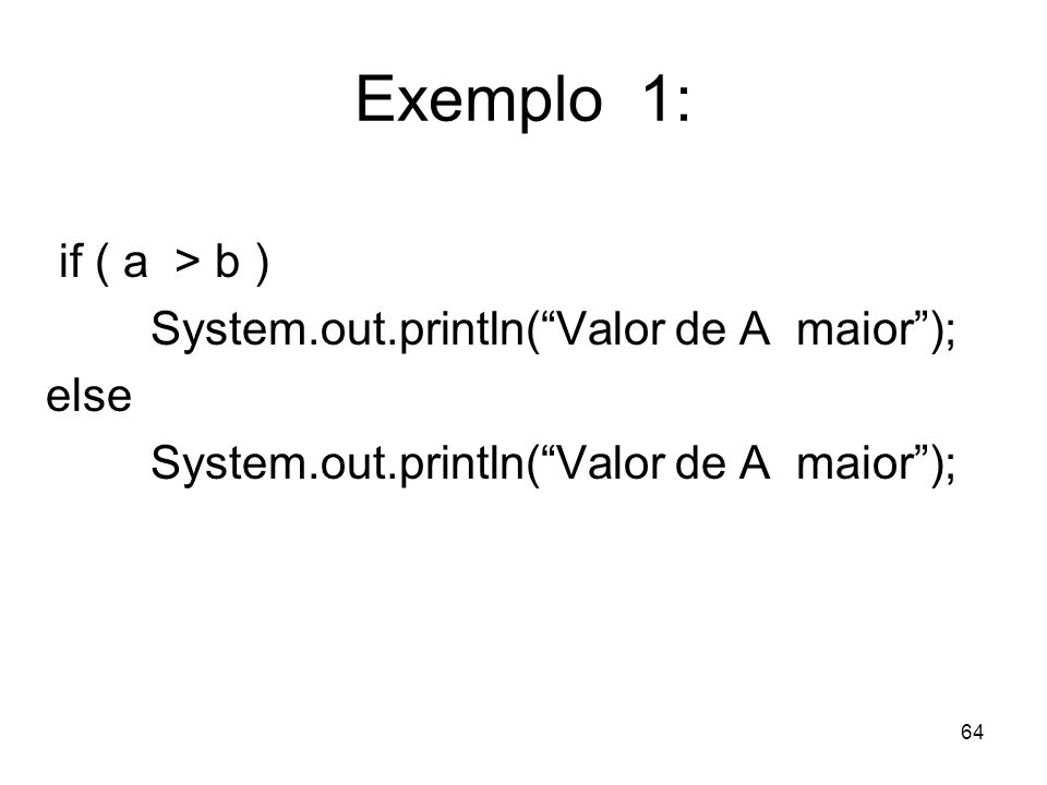 64 Exemplo 1: if ( a > b ) System.out.println(Valor de A maior); else System.out.println(Valor de A maior);
