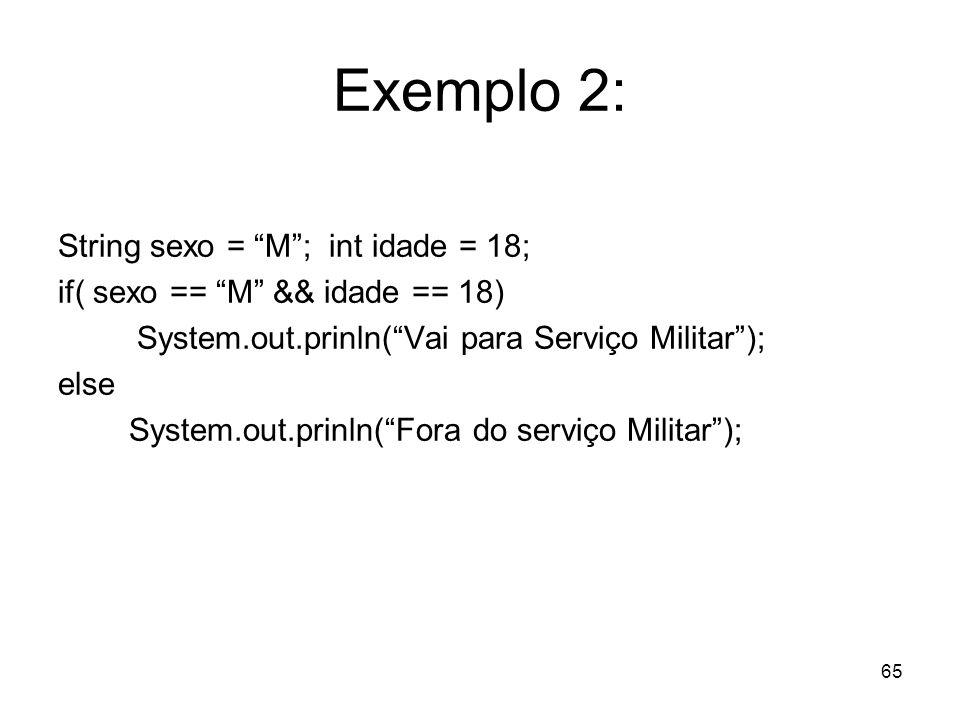 65 Exemplo 2: String sexo = M; int idade = 18; if( sexo == M && idade == 18) System.out.prinln(Vai para Serviço Militar); else System.out.prinln(Fora