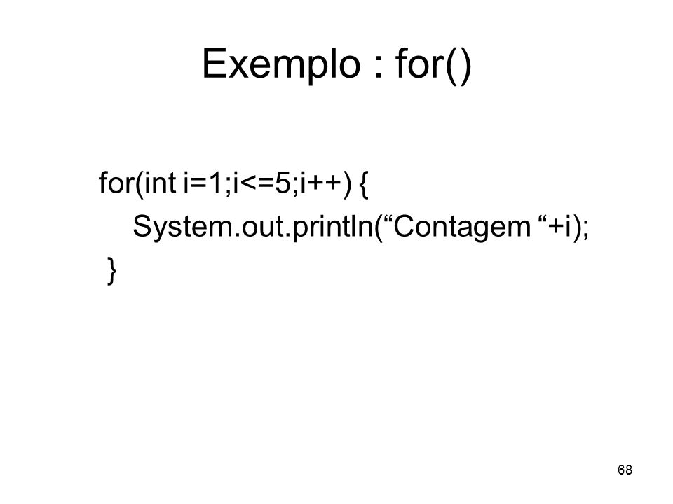 68 Exemplo : for() for(int i=1;i<=5;i++) { System.out.println(Contagem +i); }