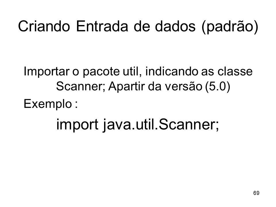 69 Criando Entrada de dados (padrão) Importar o pacote util, indicando as classe Scanner; Apartir da versão (5.0) Exemplo : import java.util.Scanner;