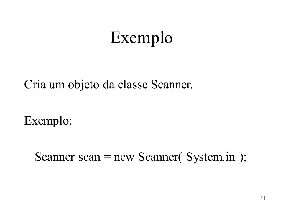 71 Exemplo Cria um objeto da classe Scanner. Exemplo: Scanner scan = new Scanner( System.in );