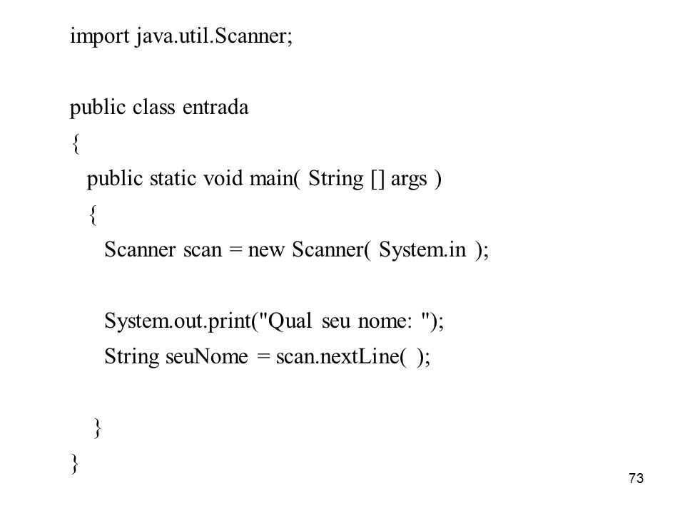 73 import java.util.Scanner; public class entrada { public static void main( String [] args ) { Scanner scan = new Scanner( System.in ); System.out.print( Qual seu nome: ); String seuNome = scan.nextLine( ); }