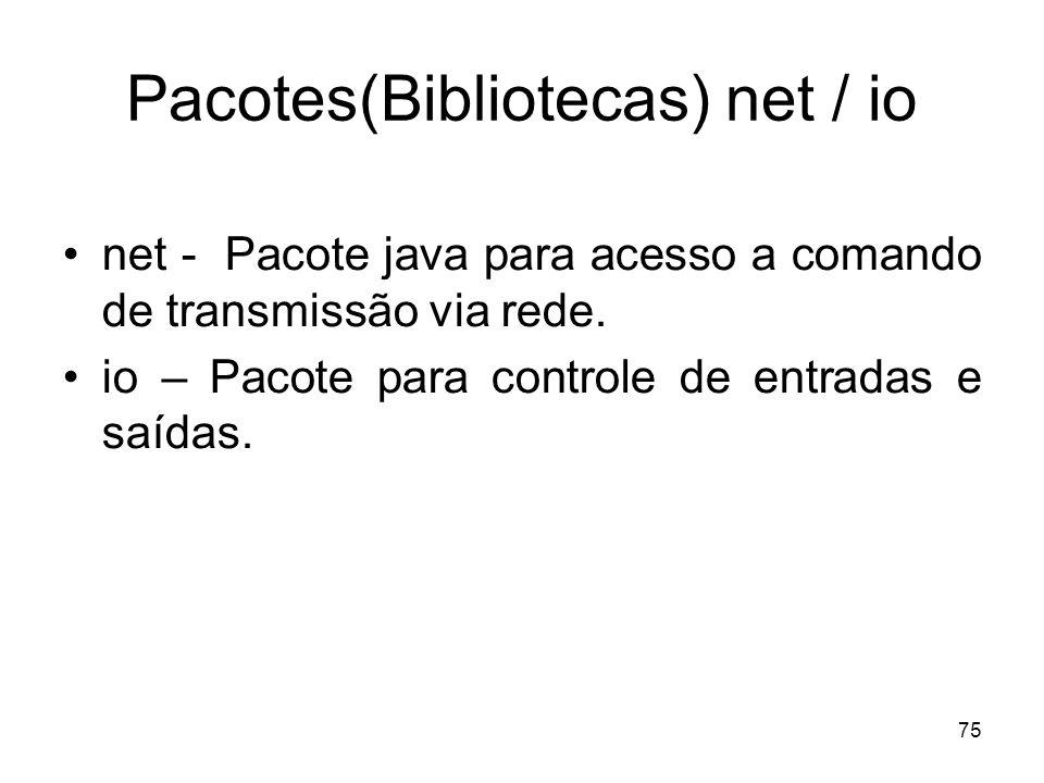 75 Pacotes(Bibliotecas) net / io net - Pacote java para acesso a comando de transmissão via rede. io – Pacote para controle de entradas e saídas.