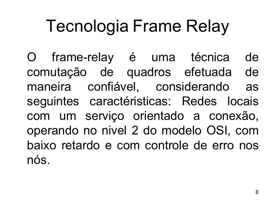 8 Tecnologia Frame Relay O frame-relay é uma técnica de comutação de quadros efetuada de maneira confiável, considerando as seguintes caractéristicas: