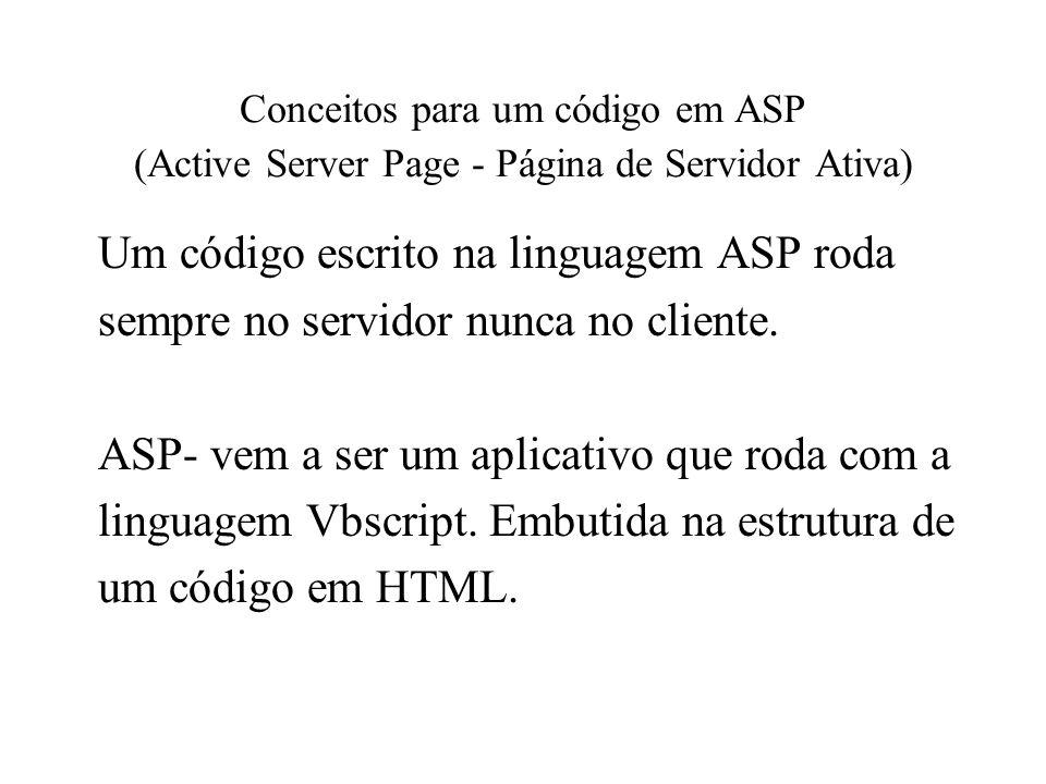 Conceitos para um código em ASP (Active Server Page - Página de Servidor Ativa) Um código escrito na linguagem ASP roda sempre no servidor nunca no cl