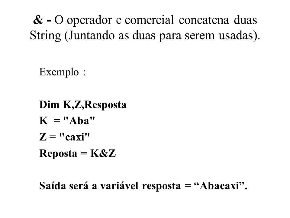 & - O operador e comercial concatena duas String (Juntando as duas para serem usadas). Exemplo : Dim K,Z,Resposta K =