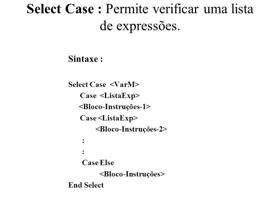 Select Case : Permite verificar uma lista de expressões. Sintaxe : Select Case Case Case : Case Else End Select