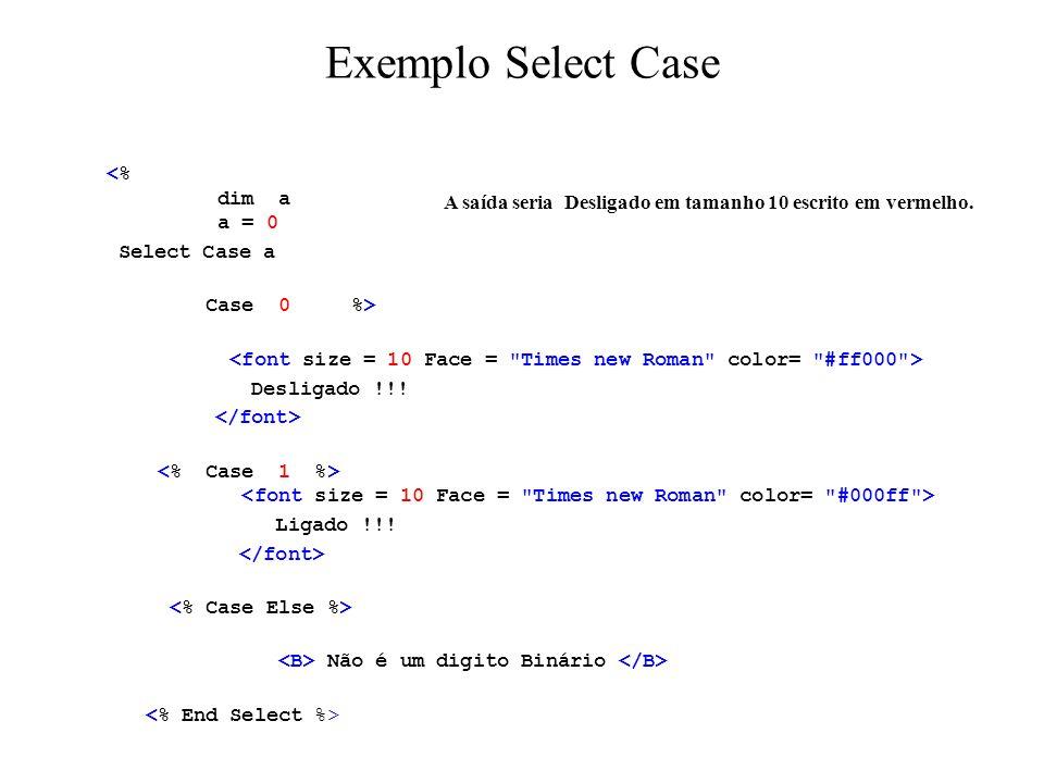 Exemplo Select Case <% dim a a = 0 Select Case a Case 0 %> Desligado !!! Ligado !!! Não é um digito Binário A saída seria Desligado em tamanho 10 escr