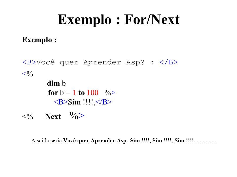 Exemplo : For/Next Exemplo : Você quer Aprender Asp? : Sim !!!!, A saída seria Você quer Aprender Asp: Sim !!!!, Sim !!!!, Sim !!!!,.............