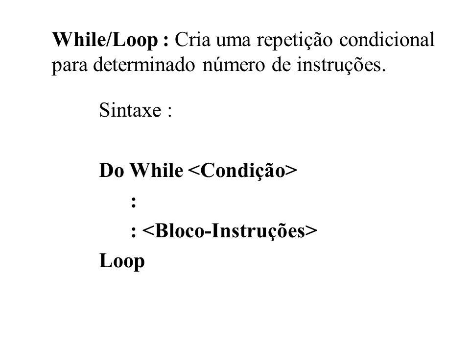 While/Loop : Cria uma repetição condicional para determinado número de instruções. Sintaxe : Do While : Loop