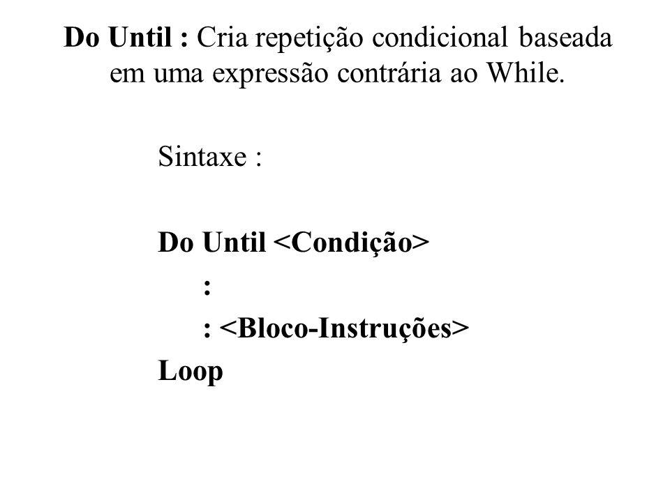 Do Until : Cria repetição condicional baseada em uma expressão contrária ao While. Sintaxe : Do Until : Loop