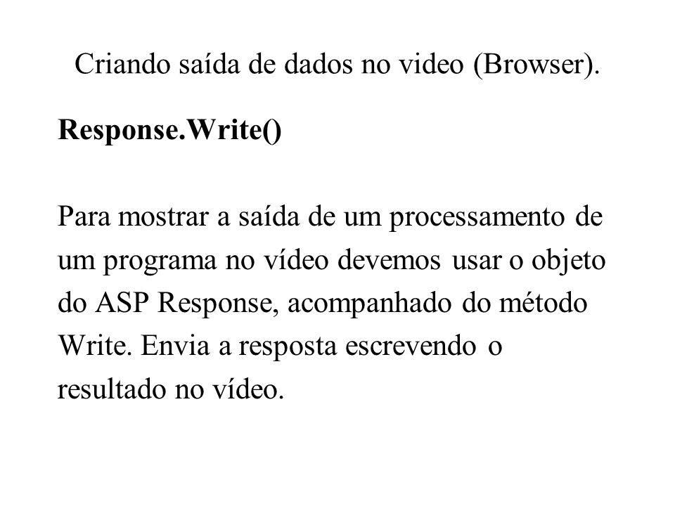 Criando saída de dados no video (Browser). Response.Write() Para mostrar a saída de um processamento de um programa no vídeo devemos usar o objeto do
