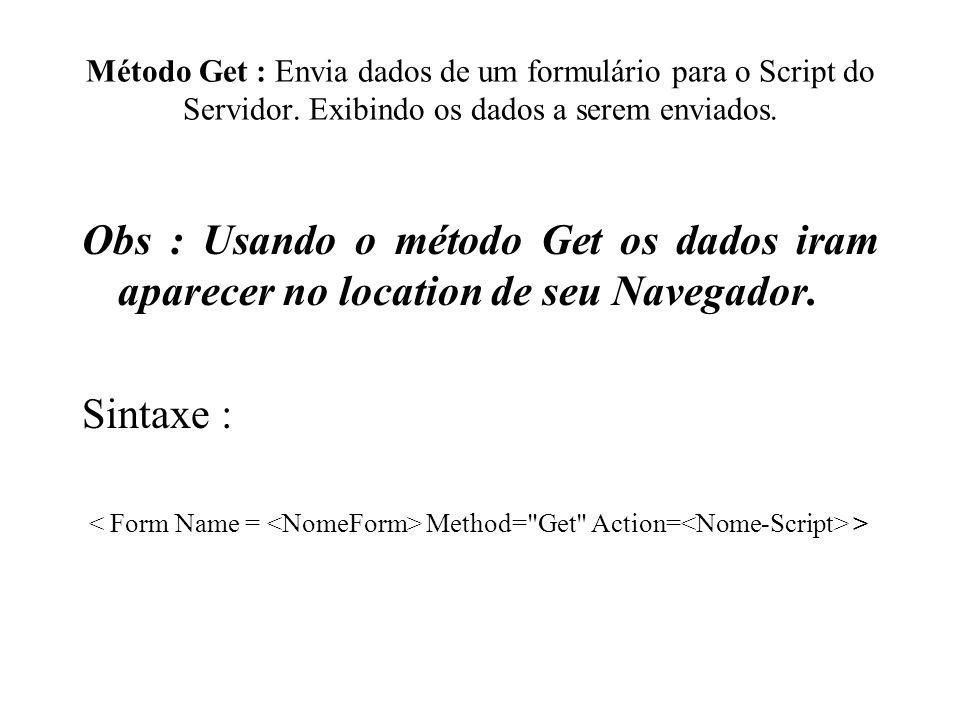 Método Get : Envia dados de um formulário para o Script do Servidor. Exibindo os dados a serem enviados. Obs : Usando o método Get os dados iram apare
