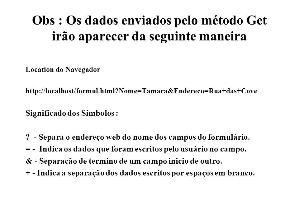 Obs : Os dados enviados pelo método Get irão aparecer da seguinte maneira Location do Navegador http://localhost/formul.html?Nome=Tamara&Endereco=Rua+