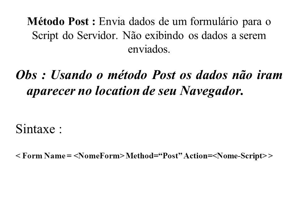 Método Post : Envia dados de um formulário para o Script do Servidor. Não exibindo os dados a serem enviados. Obs : Usando o método Post os dados não
