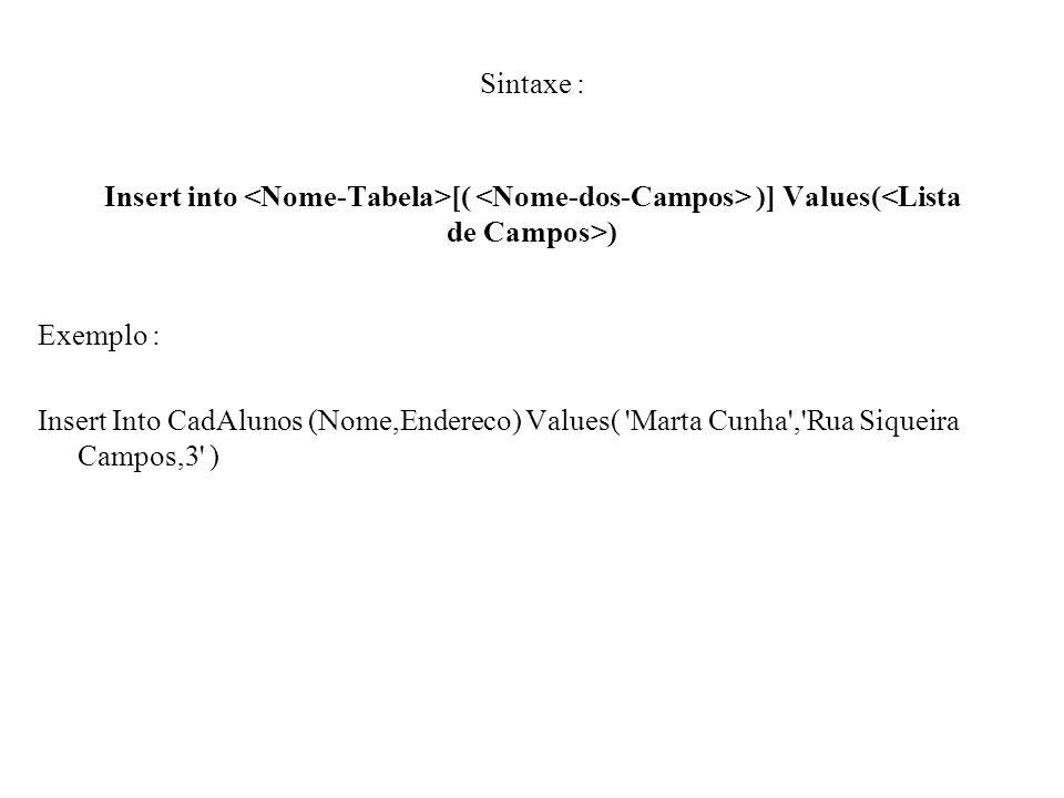 Sintaxe : Insert into [( )] Values( ) Exemplo : Insert Into CadAlunos (Nome,Endereco) Values( 'Marta Cunha','Rua Siqueira Campos,3' )