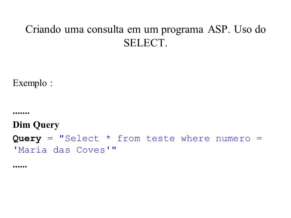 Criando uma consulta em um programa ASP. Uso do SELECT. Exemplo :....... Dim Query Query =