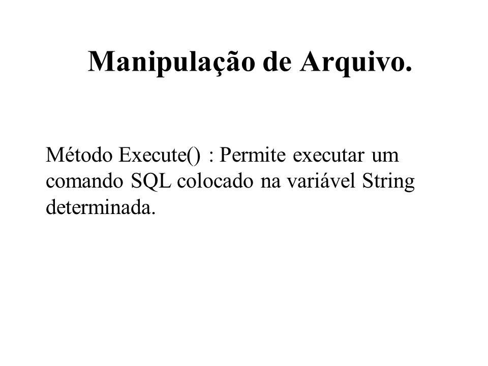 Manipulação de Arquivo. Método Execute() : Permite executar um comando SQL colocado na variável String determinada.