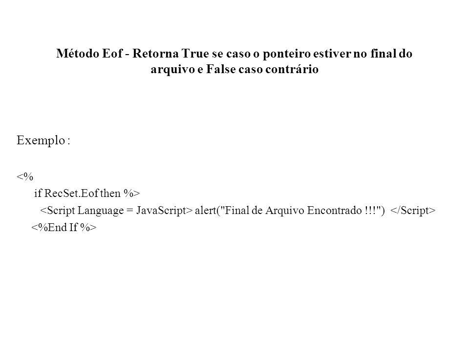 Método Eof - Retorna True se caso o ponteiro estiver no final do arquivo e False caso contrário Exemplo : <% if RecSet.Eof then %> alert(